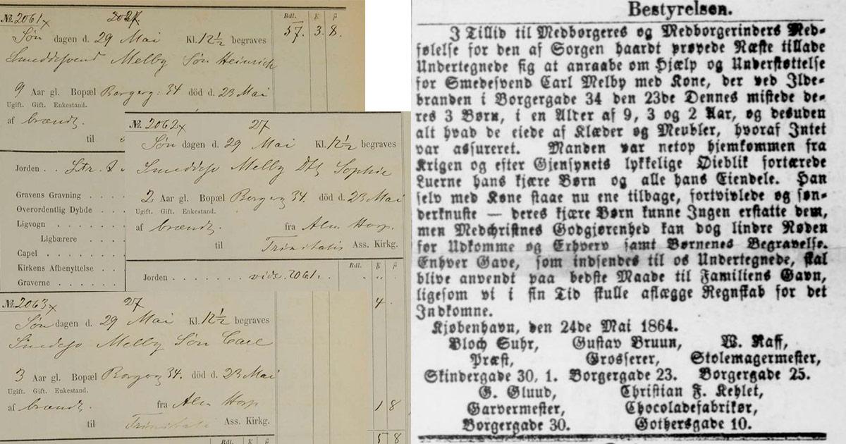 Nogle skæbner gør dog mere indtryk end andre: I maj 1864 mistede smedesvend Carl Melby og hans kone Mariane alle deres 3 børn på 9, 3 og 2 år i en brand. Carl var netop hjemvendt fra krigen, da der gik ild i Borgergade 34, hvor familien boede. Bedre bemidlede borgere satte en indsamling i gang, så ægteparret kunne betale for børnenes begravelse og købe nye ejendele, da de også havde mistet alt, hvad de ejede. At indtaste de tre søskendes begravelser og enslydende dødsårsag gjorde så stort indtryk på den frivillige, at en undersøgelse af familiens videres skæbne blev sat i gang. Hjælpen gjorde at Carl og Mariane kom på fode igen og siden fik fire børn mere, hvor den ene døde af tuberkulose, 3 år gammel. 3 udsnit fra begravelsesprotokollerne, samt avisnotits om indsamling af hjælp til forældrene.